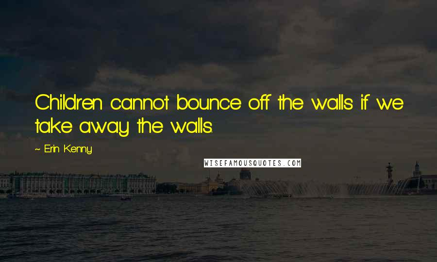 Erin Kenny quotes: Children cannot bounce off the walls if we take away the walls.