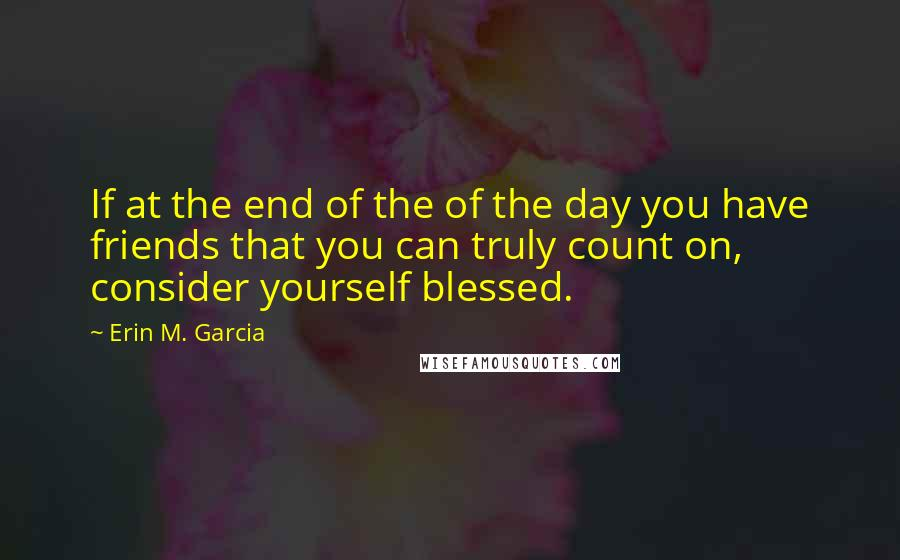 Erin M. Garcia quotes: If at the end of the of the day you have friends that you can truly count on, consider yourself blessed.
