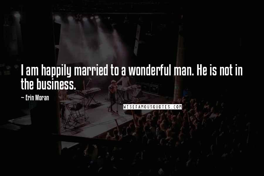 Erin Moran quotes: I am happily married to a wonderful man. He is not in the business.