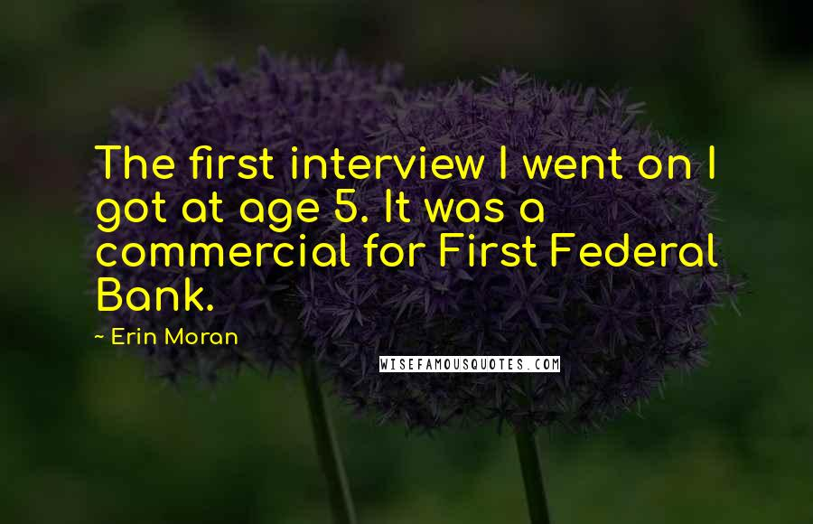 Erin Moran quotes: The first interview I went on I got at age 5. It was a commercial for First Federal Bank.