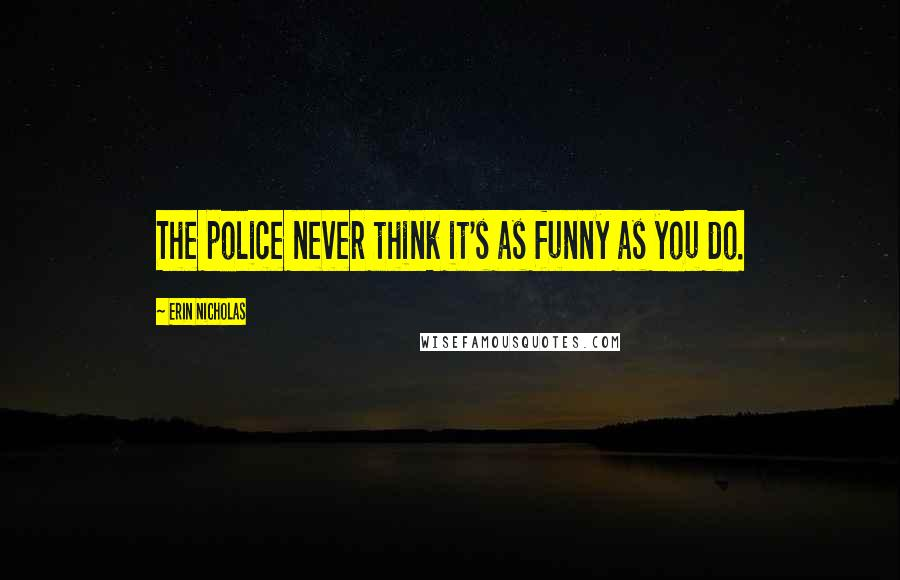 Erin Nicholas quotes: The police never think it's as funny as you do.