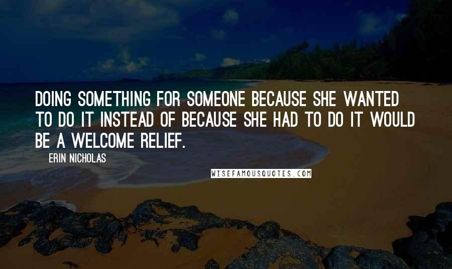 Erin Nicholas quotes: Doing something for someone because she wanted to do it instead of because she had to do it would be a welcome relief.