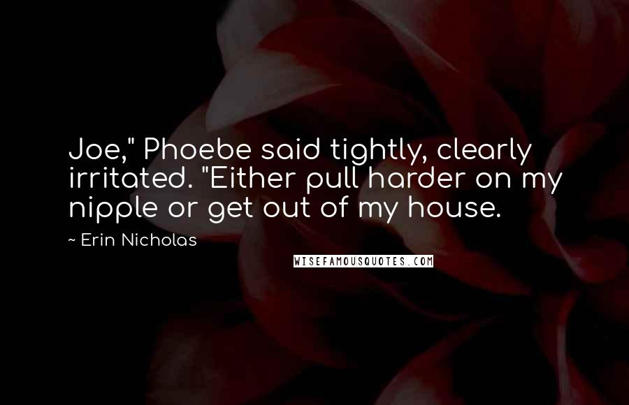 """Erin Nicholas quotes: Joe,"""" Phoebe said tightly, clearly irritated. """"Either pull harder on my nipple or get out of my house."""