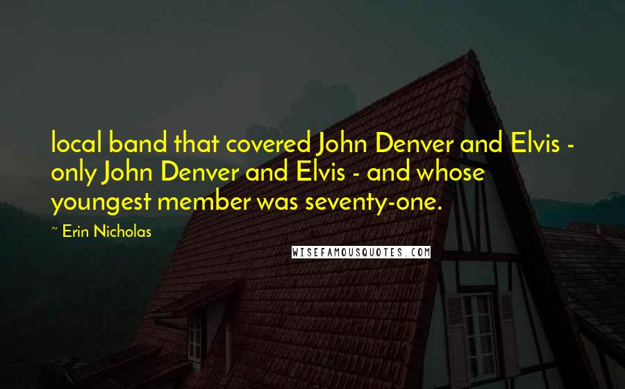 Erin Nicholas quotes: local band that covered John Denver and Elvis - only John Denver and Elvis - and whose youngest member was seventy-one.