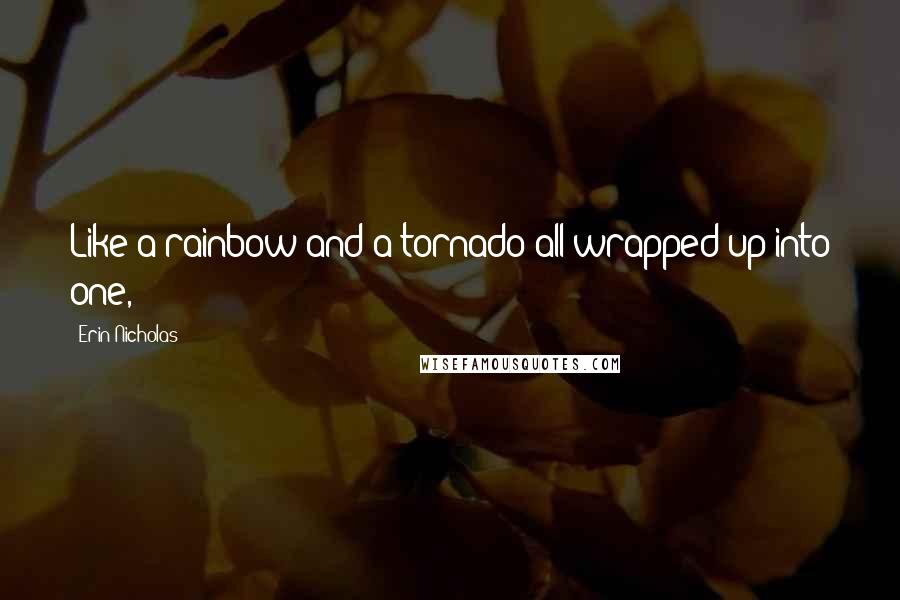 Erin Nicholas quotes: Like a rainbow and a tornado all wrapped up into one,