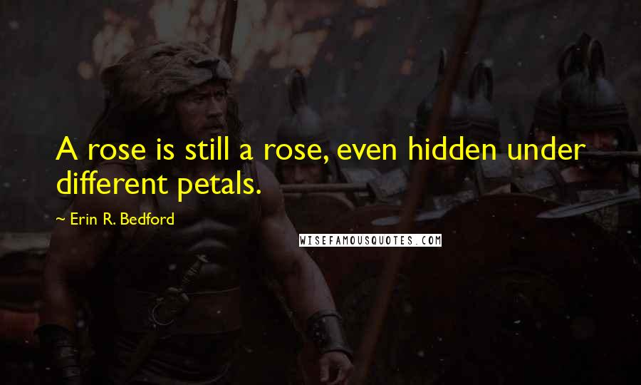 Erin R. Bedford quotes: A rose is still a rose, even hidden under different petals.