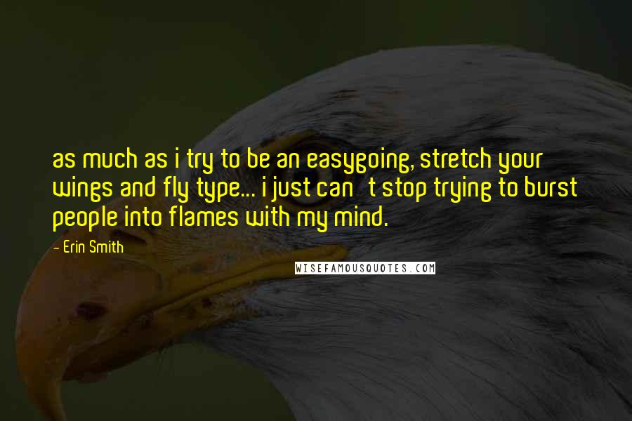Erin Smith quotes: as much as i try to be an easygoing, stretch your wings and fly type... i just can't stop trying to burst people into flames with my mind.