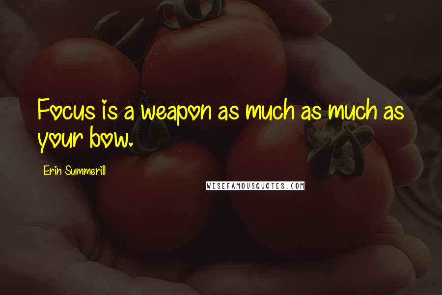 Erin Summerill quotes: Focus is a weapon as much as much as your bow.