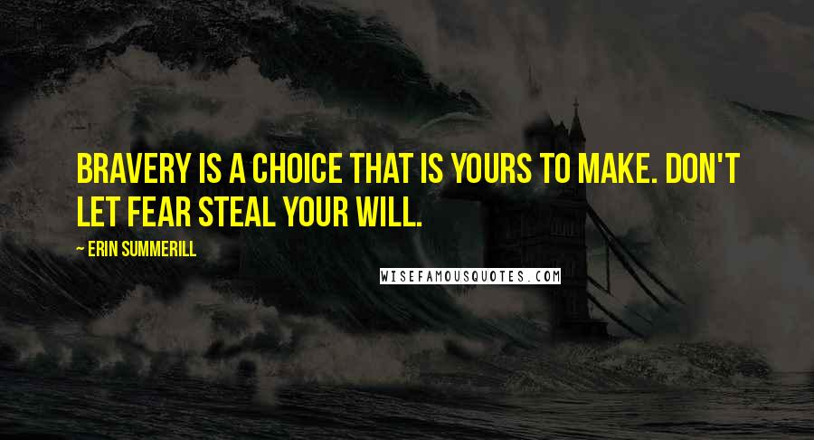 Erin Summerill quotes: Bravery is a choice that is yours to make. Don't let fear steal your will.