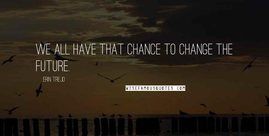 Erin Trejo quotes: We all have that chance to change the future.