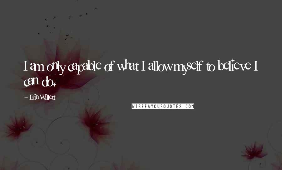 Erin Willett quotes: I am only capable of what I allow myself to believe I can do.
