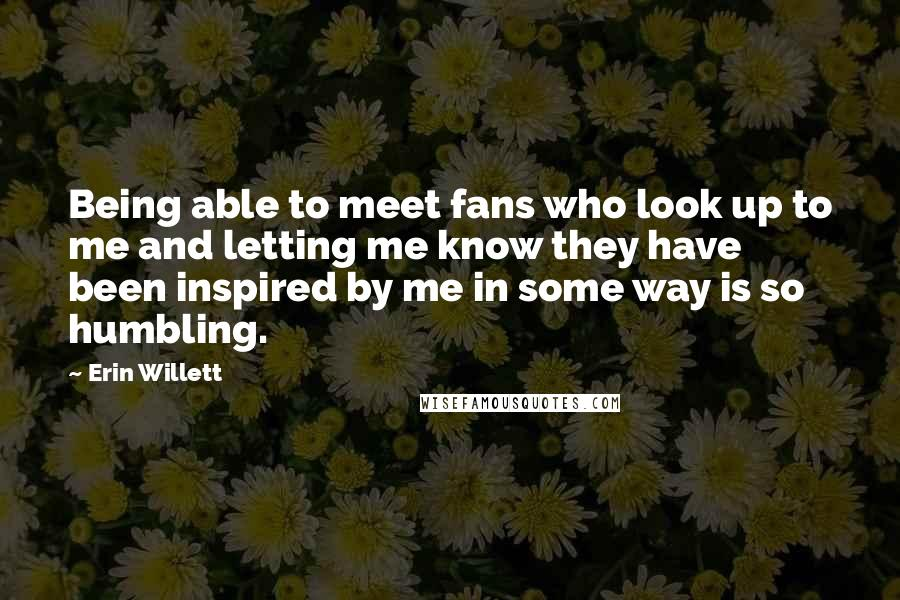 Erin Willett quotes: Being able to meet fans who look up to me and letting me know they have been inspired by me in some way is so humbling.