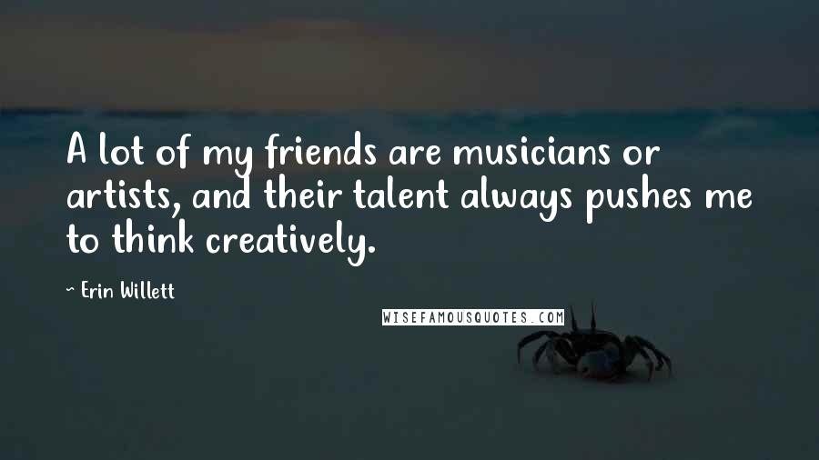 Erin Willett quotes: A lot of my friends are musicians or artists, and their talent always pushes me to think creatively.
