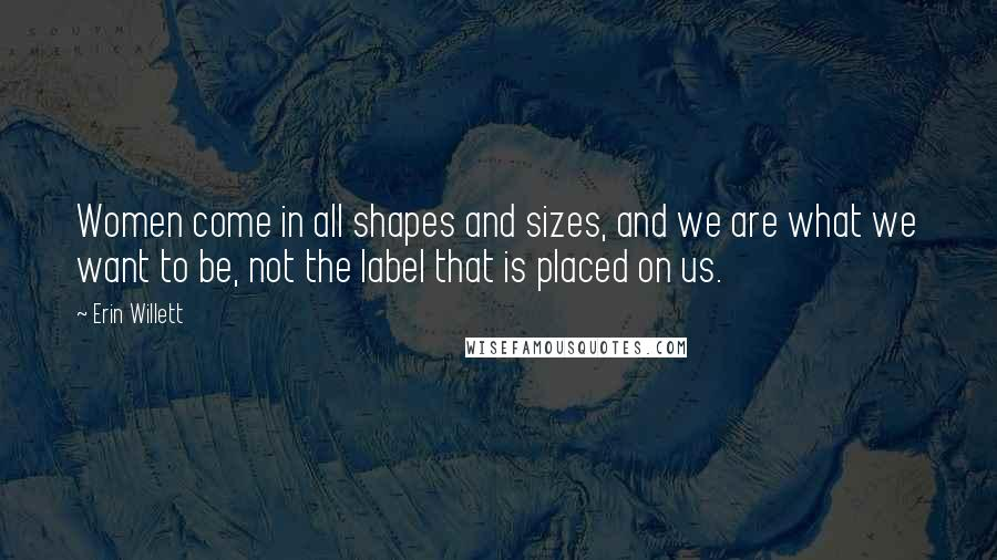 Erin Willett quotes: Women come in all shapes and sizes, and we are what we want to be, not the label that is placed on us.