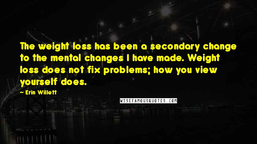Erin Willett quotes: The weight loss has been a secondary change to the mental changes I have made. Weight loss does not fix problems; how you view yourself does.