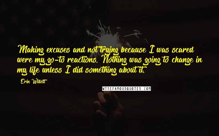 Erin Willett quotes: Making excuses and not trying because I was scared were my go-to reactions. Nothing was going to change in my life unless I did something about it.