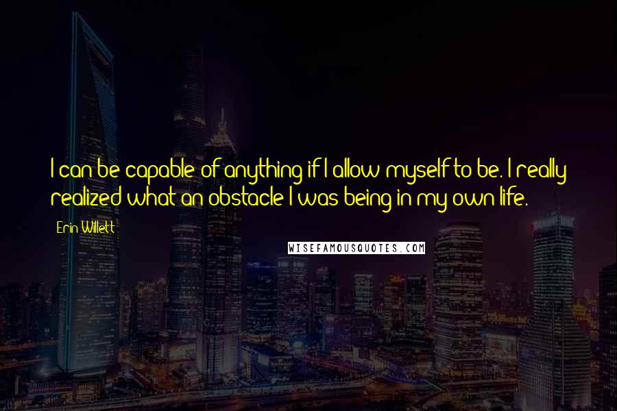 Erin Willett quotes: I can be capable of anything if I allow myself to be. I really realized what an obstacle I was being in my own life.