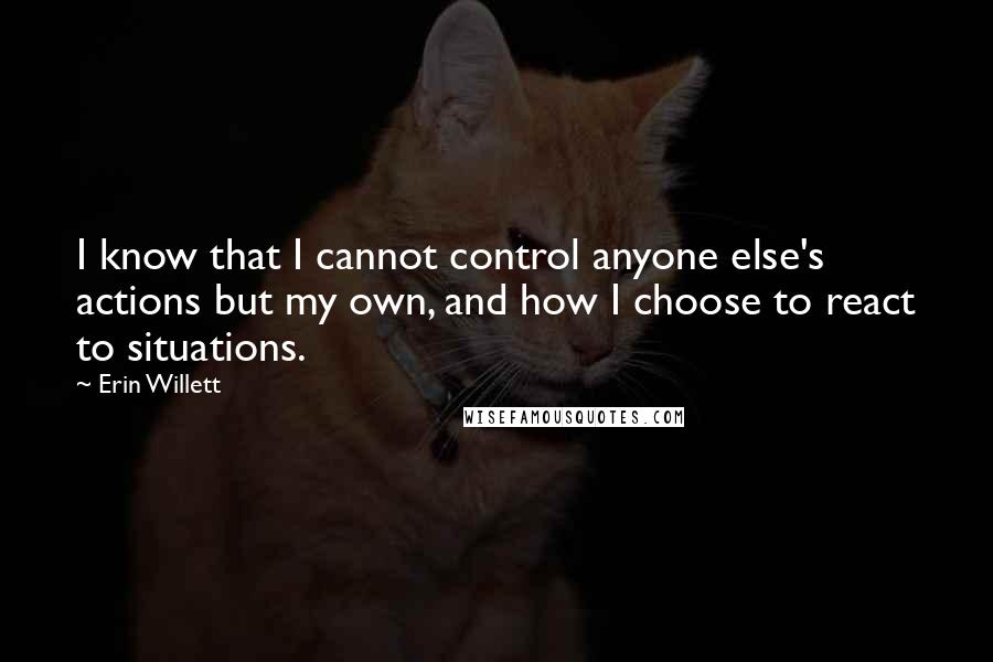 Erin Willett quotes: I know that I cannot control anyone else's actions but my own, and how I choose to react to situations.