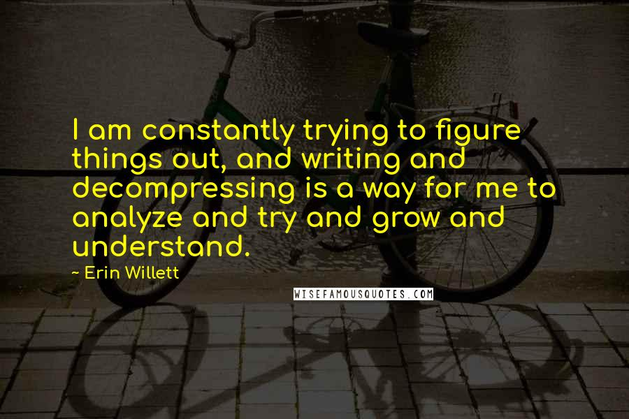Erin Willett quotes: I am constantly trying to figure things out, and writing and decompressing is a way for me to analyze and try and grow and understand.