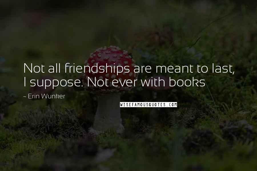 Erin Wunker quotes: Not all friendships are meant to last, I suppose. Not ever with books