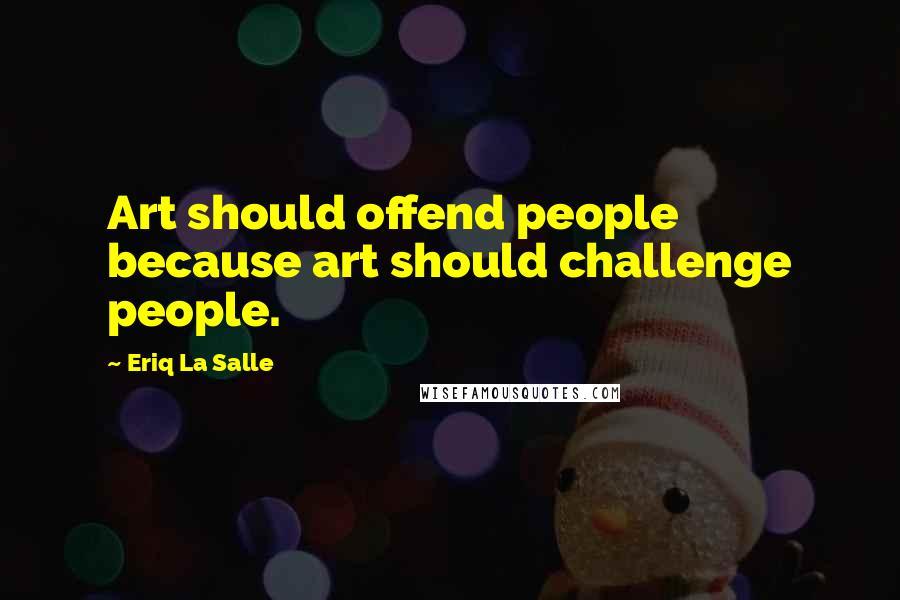 Eriq La Salle quotes: Art should offend people because art should challenge people.