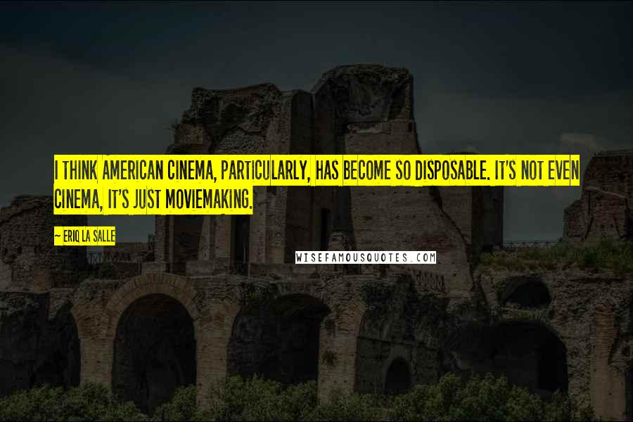 Eriq La Salle quotes: I think American cinema, particularly, has become so disposable. It's not even cinema, It's just moviemaking.
