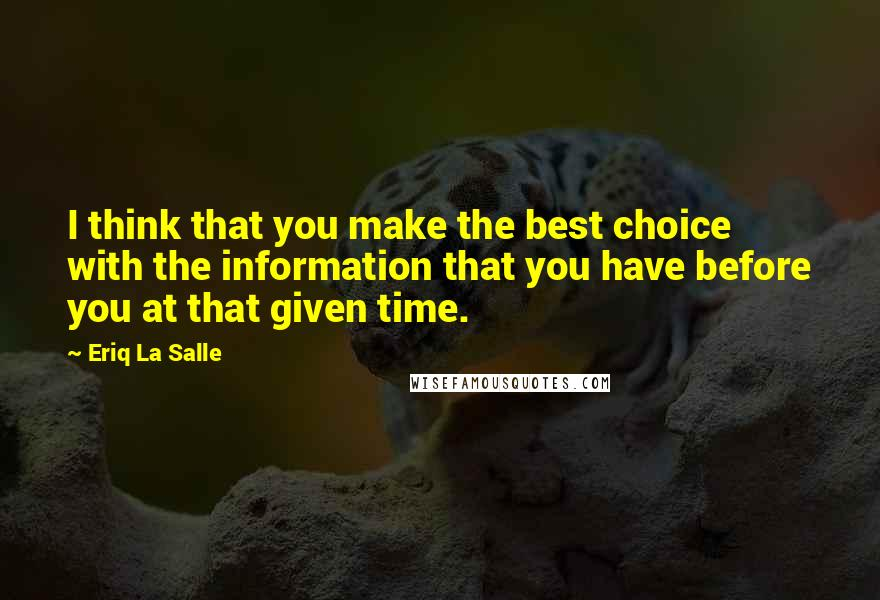 Eriq La Salle quotes: I think that you make the best choice with the information that you have before you at that given time.