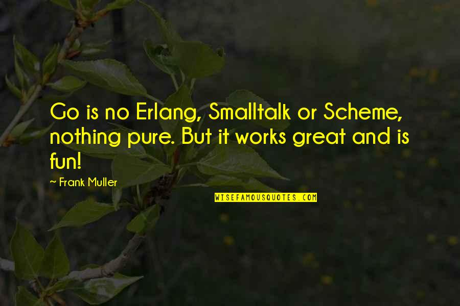 Erlang Quotes By Frank Muller: Go is no Erlang, Smalltalk or Scheme, nothing