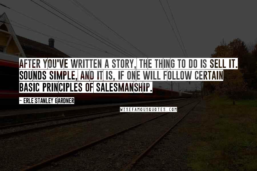 Erle Stanley Gardner quotes: After you've written a story, the thing to do is sell it. Sounds simple, and it is, if one will follow certain basic principles of salesmanship.