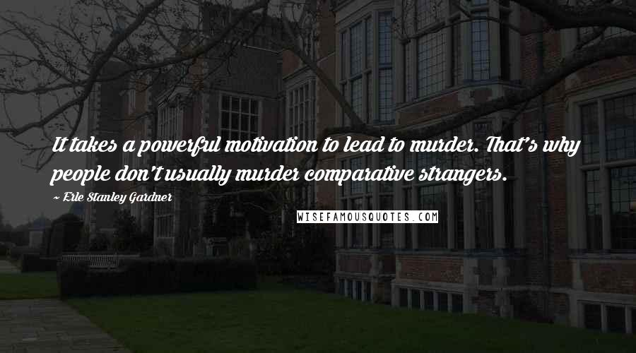 Erle Stanley Gardner quotes: It takes a powerful motivation to lead to murder. That's why people don't usually murder comparative strangers.