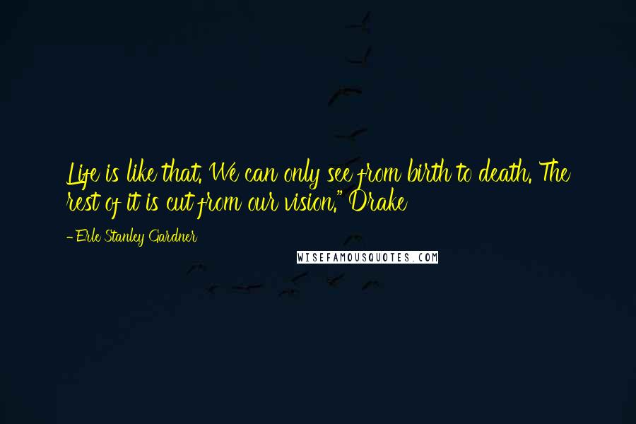 """Erle Stanley Gardner quotes: Life is like that. We can only see from birth to death. The rest of it is cut from our vision."""" Drake"""
