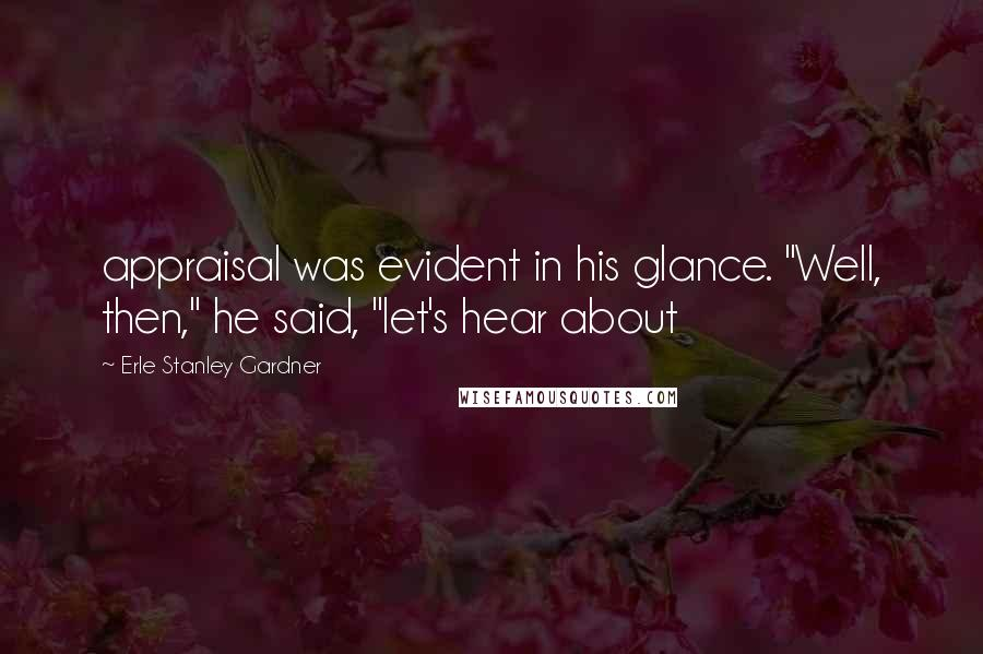 """Erle Stanley Gardner quotes: appraisal was evident in his glance. """"Well, then,"""" he said, """"let's hear about"""