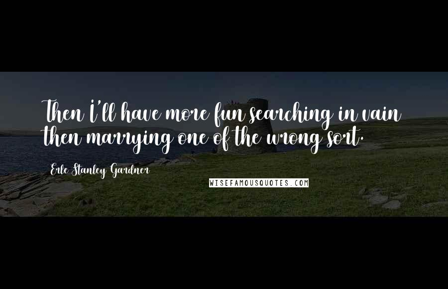 Erle Stanley Gardner quotes: Then I'll have more fun searching in vain then marrying one of the wrong sort.