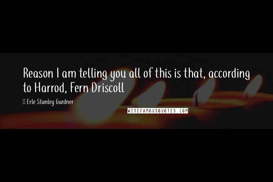 Erle Stanley Gardner quotes: Reason I am telling you all of this is that, according to Harrod, Fern Driscoll