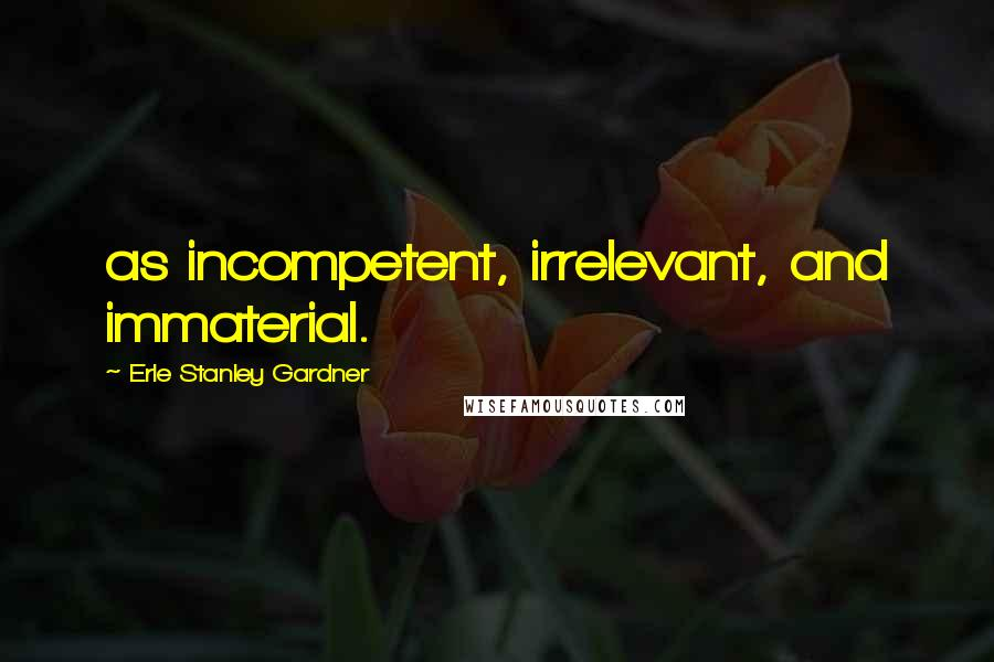Erle Stanley Gardner quotes: as incompetent, irrelevant, and immaterial.