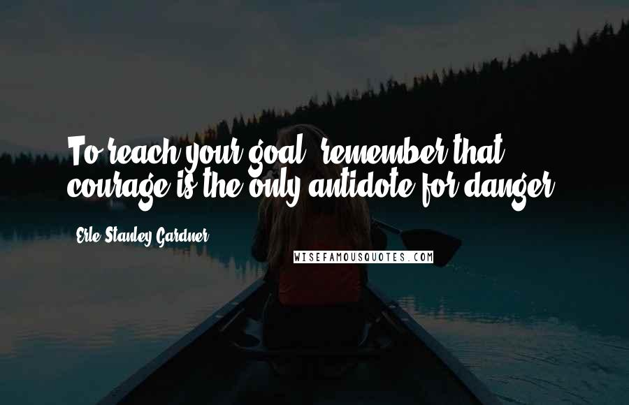 Erle Stanley Gardner quotes: To reach your goal, remember that courage is the only antidote for danger.