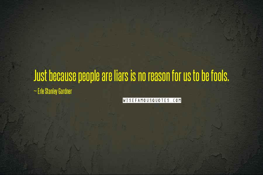 Erle Stanley Gardner quotes: Just because people are liars is no reason for us to be fools.