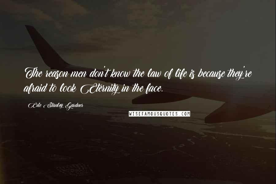 Erle Stanley Gardner quotes: The reason men don't know the law of life is because they're afraid to look Eternity in the face.