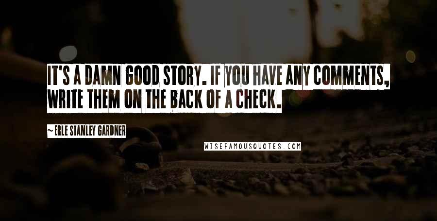 Erle Stanley Gardner quotes: It's a damn good story. If you have any comments, write them on the back of a check.