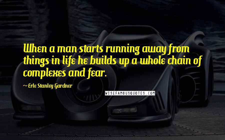 Erle Stanley Gardner quotes: When a man starts running away from things in life he builds up a whole chain of complexes and fear.
