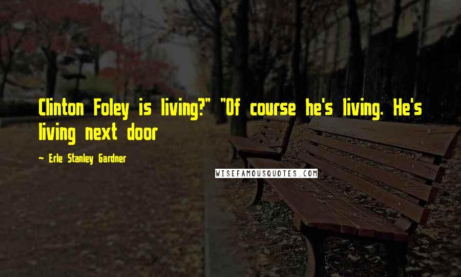 """Erle Stanley Gardner quotes: Clinton Foley is living?"""" """"Of course he's living. He's living next door"""