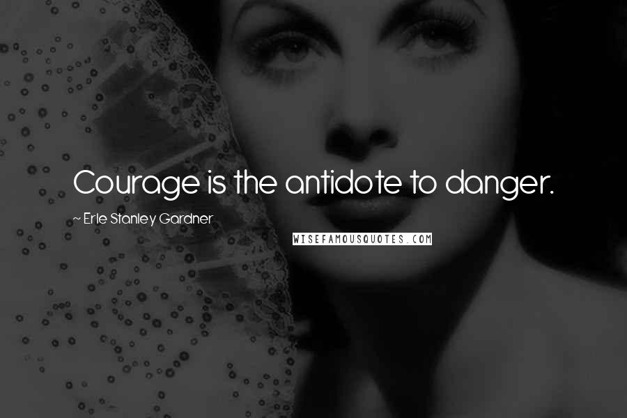 Erle Stanley Gardner quotes: Courage is the antidote to danger.