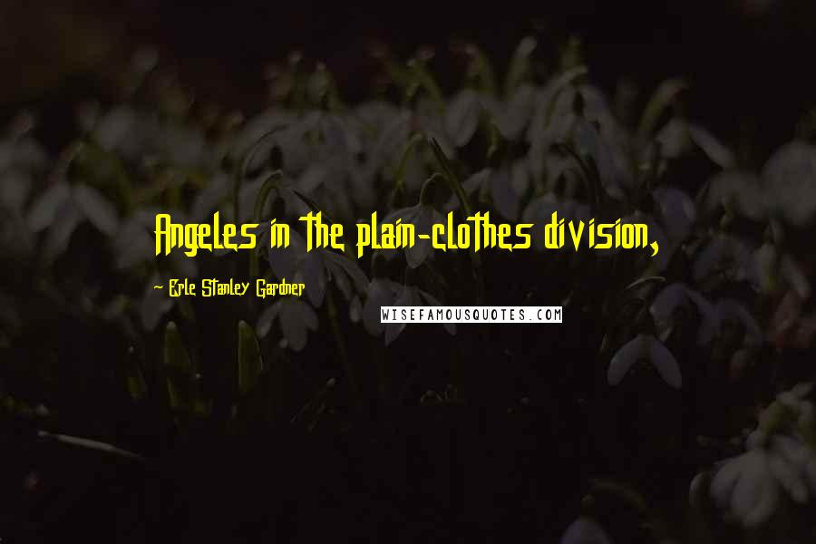 Erle Stanley Gardner quotes: Angeles in the plain-clothes division,