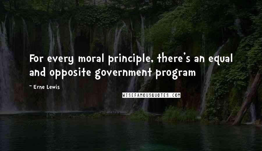 Erne Lewis quotes: For every moral principle, there's an equal and opposite government program