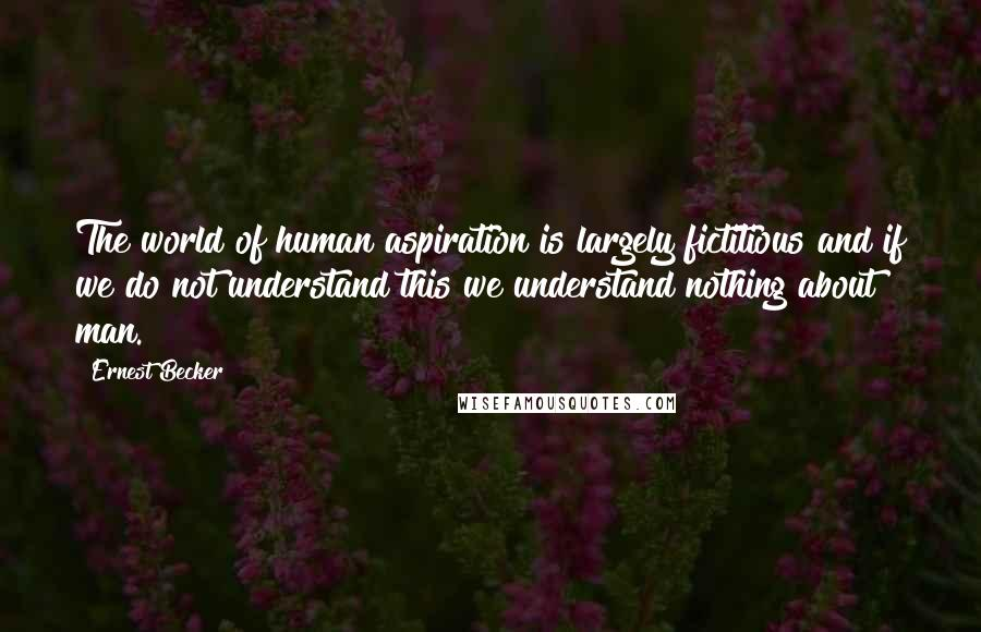 Ernest Becker quotes: The world of human aspiration is largely fictitious and if we do not understand this we understand nothing about man.