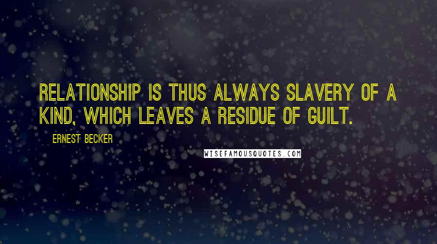 Ernest Becker quotes: Relationship is thus always slavery of a kind, which leaves a residue of guilt.