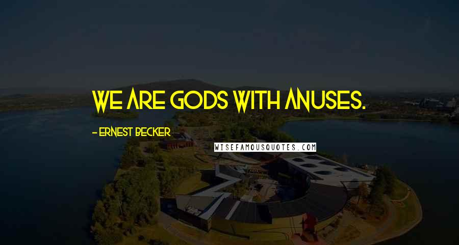 Ernest Becker quotes: We are gods with anuses.
