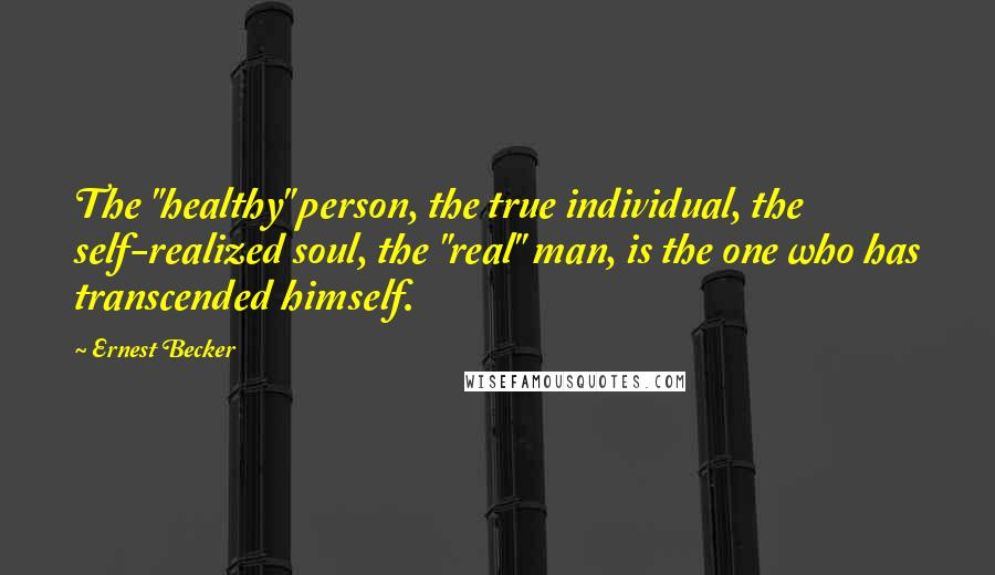 "Ernest Becker quotes: The ""healthy"" person, the true individual, the self-realized soul, the ""real"" man, is the one who has transcended himself."