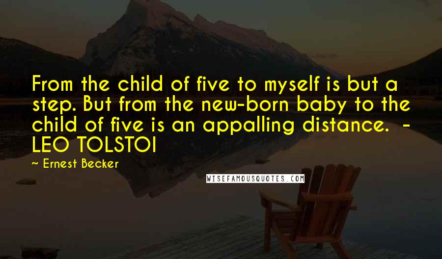 Ernest Becker quotes: From the child of five to myself is but a step. But from the new-born baby to the child of five is an appalling distance. - LEO TOLSTOI