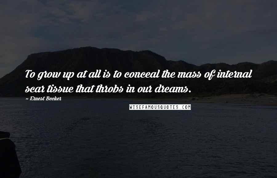 Ernest Becker quotes: To grow up at all is to conceal the mass of internal scar tissue that throbs in our dreams.